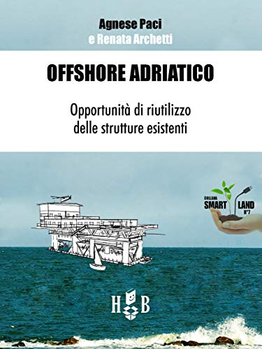 Offshore Adriatico: Opportunità di riutilizzo delle strutture esistenti (Italian Edition)