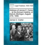 img - for Address of James C. Carter ... at the Annual Meeting, at Detroit, Michigan, August 27th, 1895 (Paperback) - Common book / textbook / text book