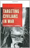 Targeting Civilians in War (Cornell Studies in Security Affairs), Alexander B. Downes, 0801446341