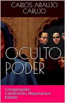 OCULTO PODER: Conspirações: Catolicismo, Maçonaria e Estado por [Carujo, Carlos Araujo]