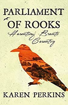 Parliament of Rooks: Haunting Brontë Country (Yorkshire Ghost Stories Book 3) by [Perkins, Karen]
