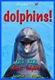 Dolphins! A Kids Book About Dolphins - Fun Facts & Amazing Pictures About Bottlenose Dolphin, Killer Whale & More (eBooks Kids Nature 4)