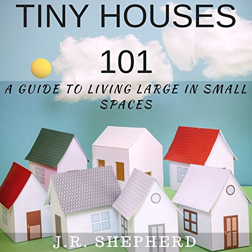Tiny Houses 101: A Guide to Living Large in Small Spaces