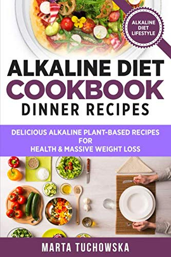 Alkaline Diet Cookbook: Dinner Recipes: Delicious Alkaline Plant-Based Recipes for Health & Massive Weight Loss