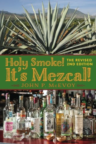 Holy Smoke! It's Mezcal! The Revised 2nd Edition: Full Color Premium Edition by John P McEvoy