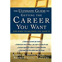 The Ultimate Guide to Getting The Career You Want: And What to Do Once You Have It