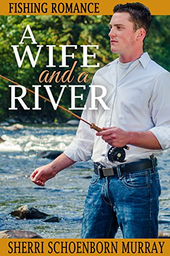 A Wife and a River: A Clean Fishing Romance by [Murray, Sherri Schoenborn]