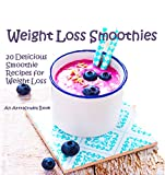 Weight Loss Smoothies: 20 Delicious Smoothie Recipes for Weight Loss.