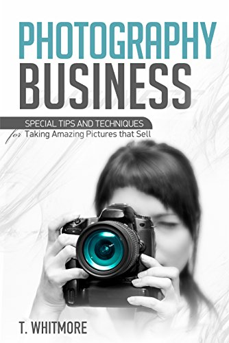 Photography Business for Beginners: Special Tips and Techniques for Taking Amazing Pictures that Sell
