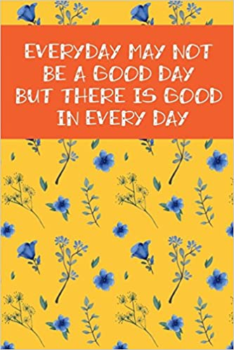 Everyday May Not Be A Good Day But There Is Good In Every Day 2018