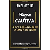 Habla y Cautiva: La llave secreta para influir la mente de una persona (Spanish