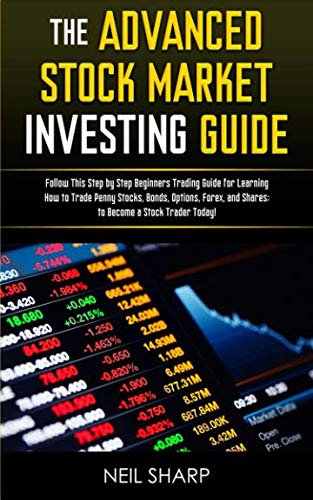 The Advanced Stock Market Investing Guide: Follow This Step by Step Beginners Trading Guide for Learning How to Trade Penny Stocks, Bonds, Options, Forex, and Shares; to Become a Stock Trader Today!