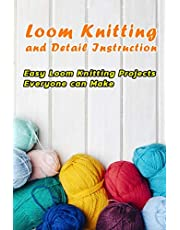 Loom Knitting and Detail Instruction: Easy Loom Knitting Projects Everyone can Make: Beginner Gudie For Loom Knitting
