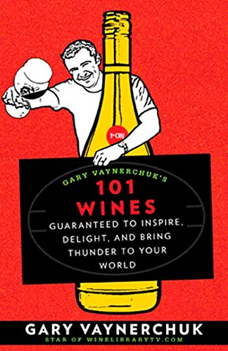 Gary Vaynerchuk's 101 Wines: Guaranteed to Inspire, Delight, and Bring Thunder to Your World by Gary Vaynerchuk