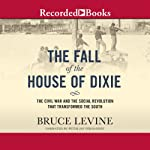 The Fall of the House of Dixie: The Civil War and the Social Revolution That Transformed the South | Bruce Levine