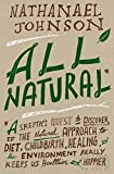 All Natural*: *A Skeptic's Quest to Discover If the Natural Approach to Diet, Childbirth, Healing, and the Environment Really Keeps Us Healthier and Happier