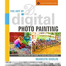 The Art of Digital Photo Painting: Using Popular Software to Create Masterpieces