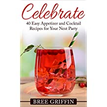 Celebrate: 40 Easy Appetizer and Cocktail Recipes for Your Next Party