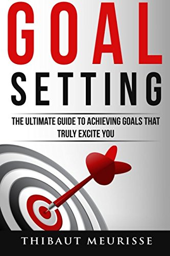 Read Online Goal Setting: The Ultimate Guide To Achieving Goals That Truly Excite You PDF