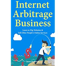 Internet Arbitrage Business: Learn to Flip Websites & Sell Other People's Online Services