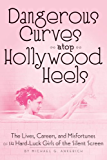 DANGEROUS CURVES ATOP HOLLYWOOD HEELS: THE LIVES, CAREERS, AND MISFORTUNES OF 14 HARD-LUCK GIRLS OF THE SILVER SCREEN