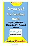 img - for Summary of The Coaching Habit: Say Less, Ask More & Change the Way You Lead Fore: Say Less, Ask More & Change the Way You Lead Forever- Michael Bungay Stanier by Sunny Akins (2016-04-30) book / textbook / text book