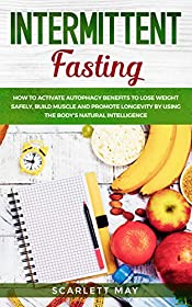 Intermittent Fasting: How to Activate Autophagy Benefits to Lose Weight Safely, Build Muscle and Promote Longevity by Using The Body's Natural Intelligence