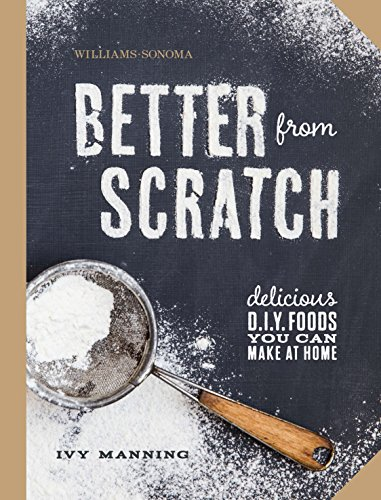 Better From Scratch (Williams-Sonoma): Delicious DIY Foods to Start Making at Home from Weldon Owen, Incorporated
