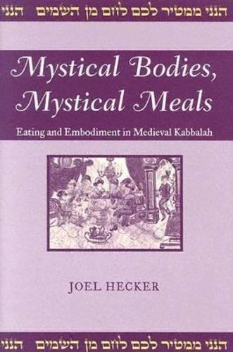 tical Meals: Eating and Embodiment in Medieval Kabbalah (Raphael Patai Series in Jewish Folklore and Anthropology) (Mystical Body)