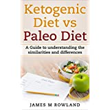 Ketogen Diet vs Paleo Diet: A Guide to understanding the similarities and differences (The Ketogenic Diet Book 1)