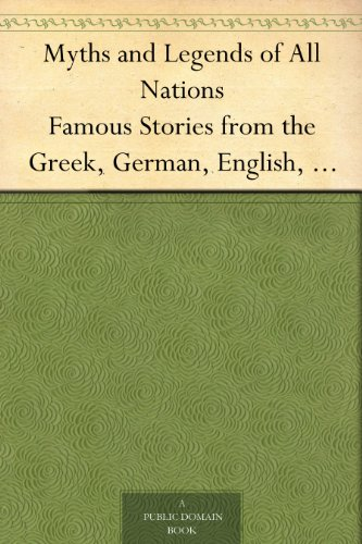 Myths and Legends of All Nations Famous Stories from the Greek, German, English, Spanish, Scandinavian, Danish, French, Russian, Bohemian, Italian and other sources