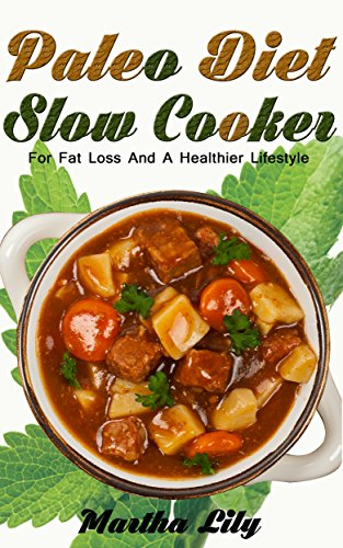 Paleo Diet Slow Cooker: For Fat Loss And A Healthier Lifestyle-101 Newest And Delicious Paleo Recipes (Bonus: 21-Day Paleo Meal Plan) by Martha Lily, Amy Simons