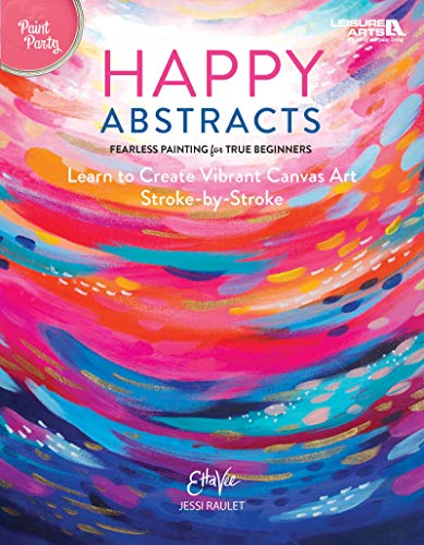 Happy Abstracts: Fearless Painting for True Beginners! (Learn to Create Vibrant Canvas Art Stroke-by-Stroke) - Paint Party Level 1 (Easy Acrylic Painting Ideas For Beginners On Canvas)