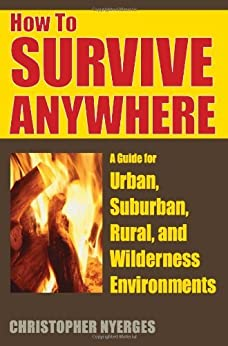 How to Survive Anywhere: A Guide for Urban, Suburban, Rural, and Wilderness Environments by [Nyerges, Christopher]