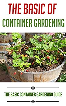 The Basic Of Container Gardening: The Basic Container Gardening Guide