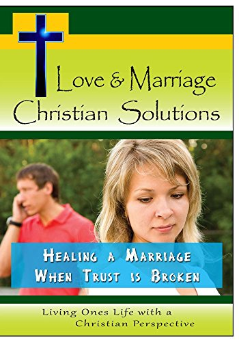Love & Marriage,  Christian Solutions - Healing a Marriage When Trust is Broken