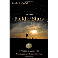 To the Field of Stars: A Pilgrim's Journey to Santiago de Compostela