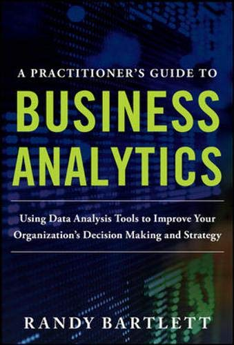A PRACTITIONER'S GUIDE TO BUSINESS ANALYTICS: Using Data Analysis Tools to Improve Your Organization's Decision Making a