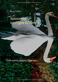 Sansonnets, un cygne à l'envers : Cent sonnets, insignes allant vers.... par Pierre Thiry