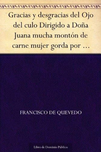 Gracias y desgracias del Ojo del culo Dirigido a Doña Juana mucha montón de carne mujer gorda por arrobas (Spanish Edition)