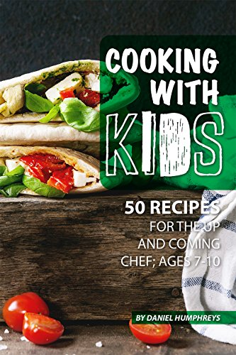 Cooking with Kids: 50 Recipes for the Up and Coming Chef; Ages 7-10 by Daniel Humphreys