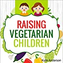 Raising Vegetarian Children: How to Raise Happy, Healthy, Vegetarian Kids Audiobook by Kate Anderson Narrated by Lillie Ricciardi