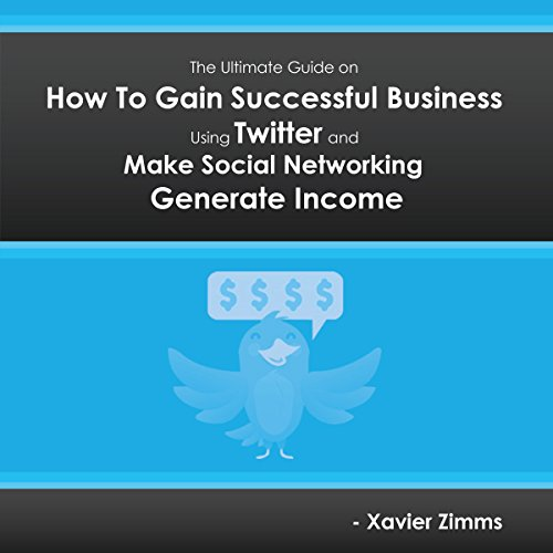 The Ultimate Guide on How to Gain Successful Business Using Twitter: Everything You Need to Know to Make Social Networking Generate Income