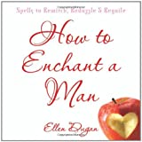 How To Enchant A Man: Spells to Bewitch, Bedazzle & Beguile