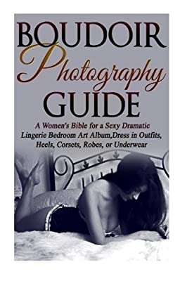 Boudoir Photography Guide: A Women's Bible for a Sexy Dramatic Lingerie Bedroom Art Album, Dress in Outfits, Heels, Corsets, Robes, or Underwear (Digital Photography Beginner Guides)