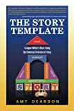 The Story Template: The Story Template: Conquer Writer's Block Using the Universal Structure of Story