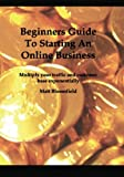 Beginners Guide To Starting An Online Business: Multiply your traffic and customer base exponentially