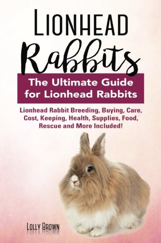 Lionhead Rabbits: Lionhead Rabbit Breeding, Buying, Care, Cost, Keeping, Health, Supplies, Food, Rescue and More Included! The Ultimate Guide for Lionhead Rabbits