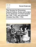 The Society for Promoting Natural History Rules and Orders to Be Observed Formed October the 13th, 1783, and Amended October The 25th 1784, See Notes Multiple Contributors, 1170071937