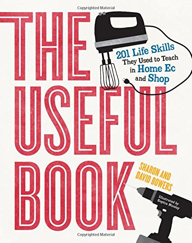 The Useful Book: 201 Life Skills They Used to Teach in Home Ec and Shop by David Bowers, Sharon Bowers